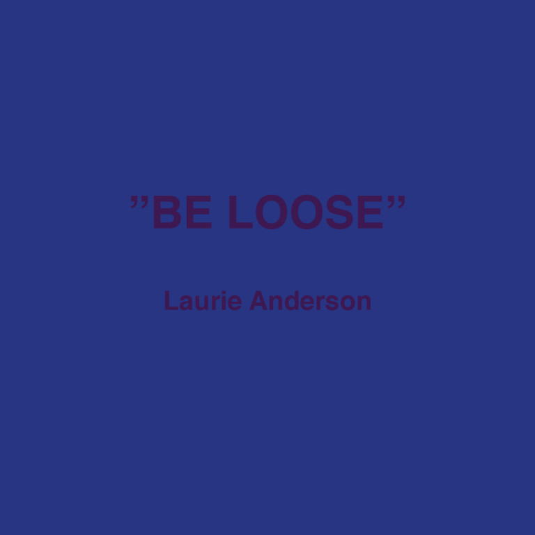 """Be loose"" Laurie Anderson"